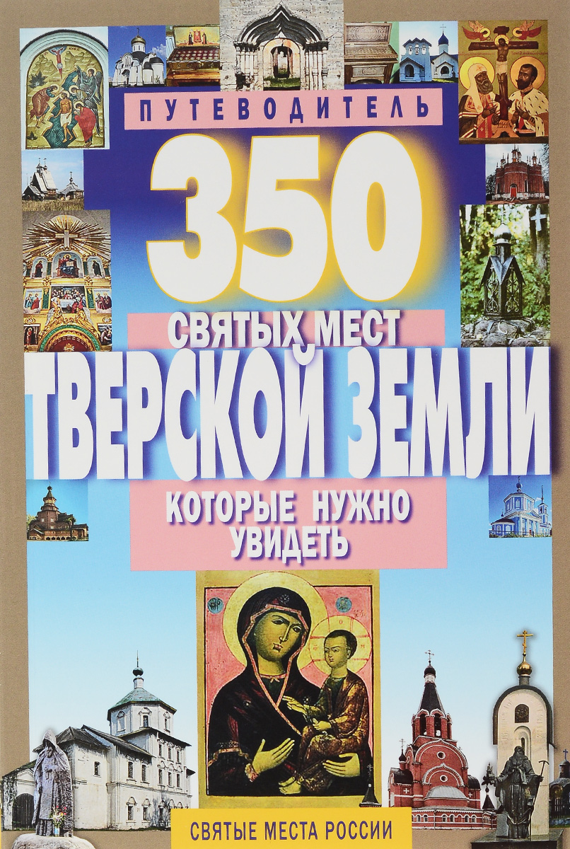 С. Б. Михня 350 святых мест Тверской земли, которые нужно увидеть. Путеводитель