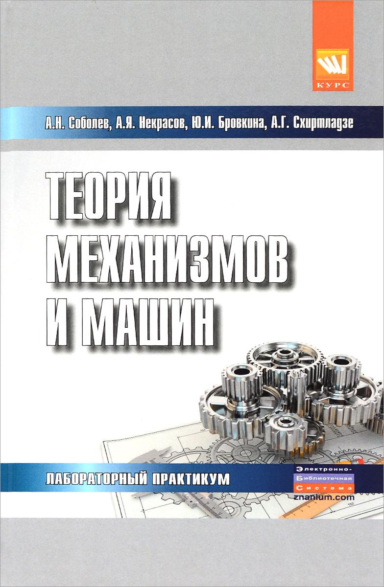 А. Н. Соболев, А. Я. Некрасов, Ю. И. Бровкина, А. Г. Схиртладзе Теория механизмов и машин. Лабораторный практикум цена