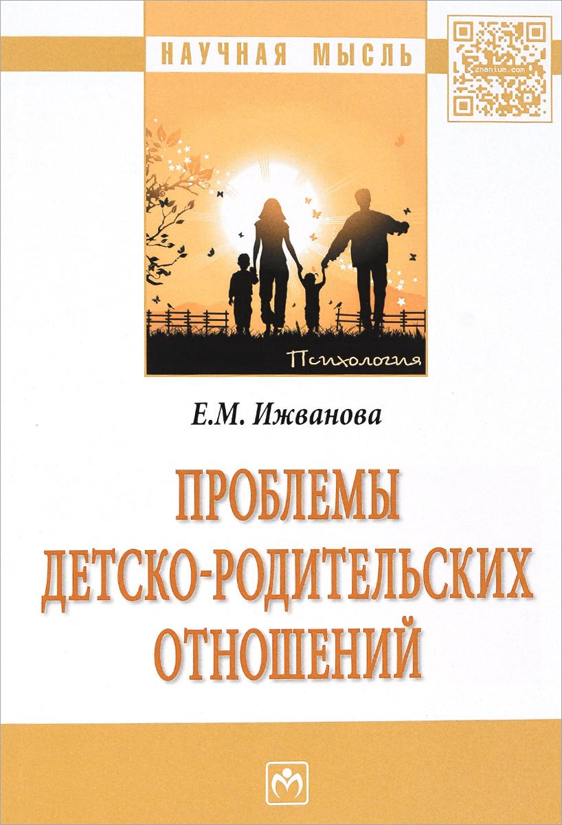 Е. М. Ижванова Проблемы детско-родительских отношений т м харламова психология детско родительских отношений