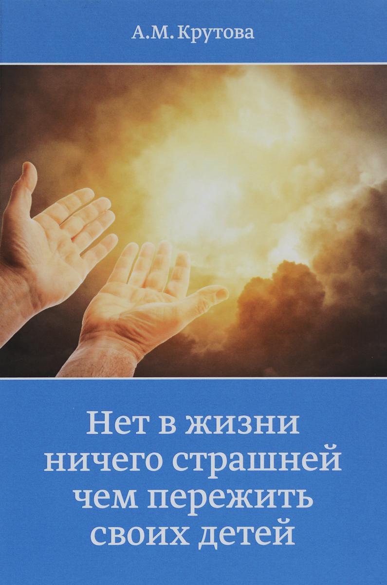 А. М. Крутова Нет в жизни ничего страшней чем пережить своих детей