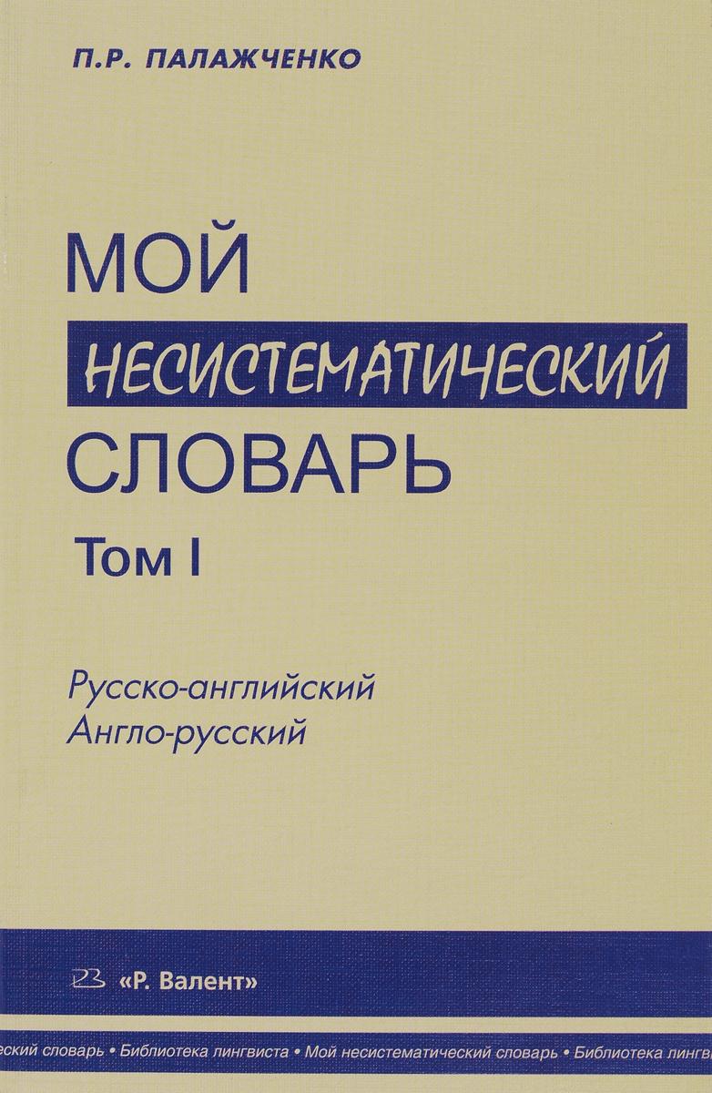П. Р. Палажченко Мой несистематический словарь. Из записной книжки переводчика. В 2 томах. Том 1