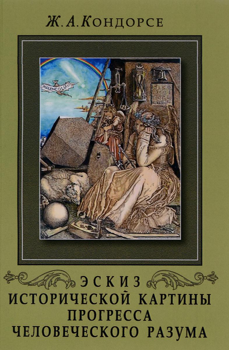 Ж. А. Кондорсе Эскиз исторической картины прогресса человеческого разума
