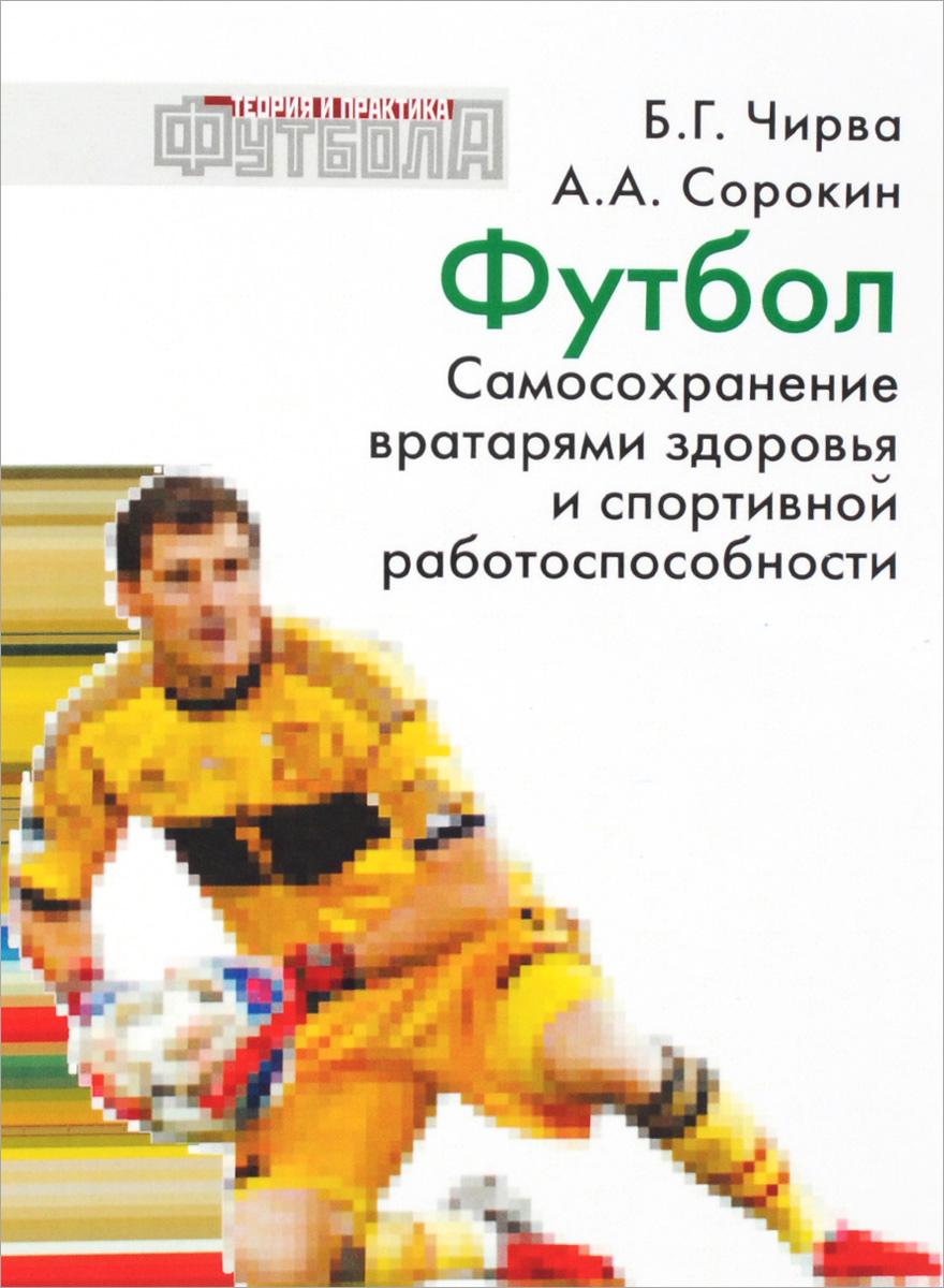 Чирва Б.Г., Сорокин А.А. Футбол. Самосохранение вратарями здоровья и спортивной работоспособности