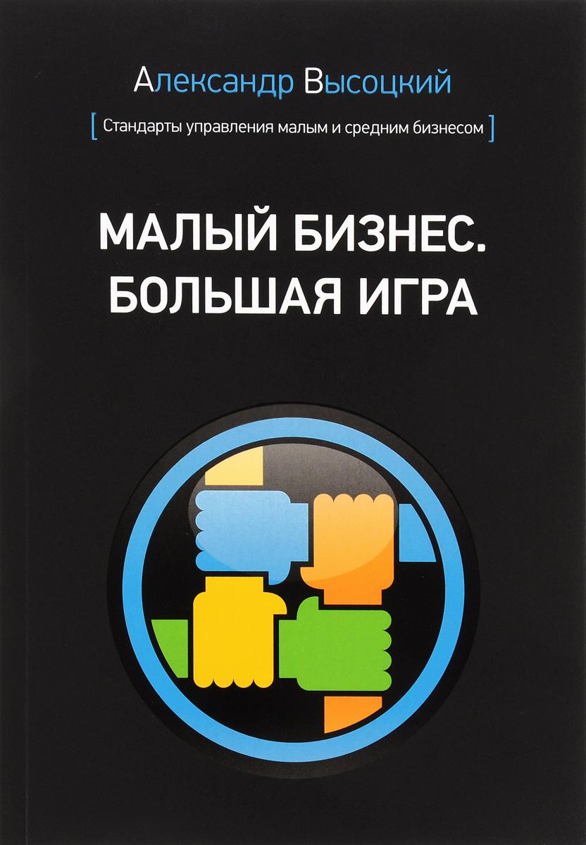 Александр Высоцкий Малый бизнес. Большая игра как продать идею в туле