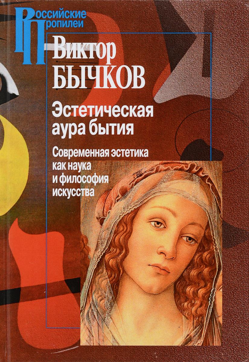 Эстетическая аура бытия. Современная эстетика как наука и философия искусства. Виктор Бычков