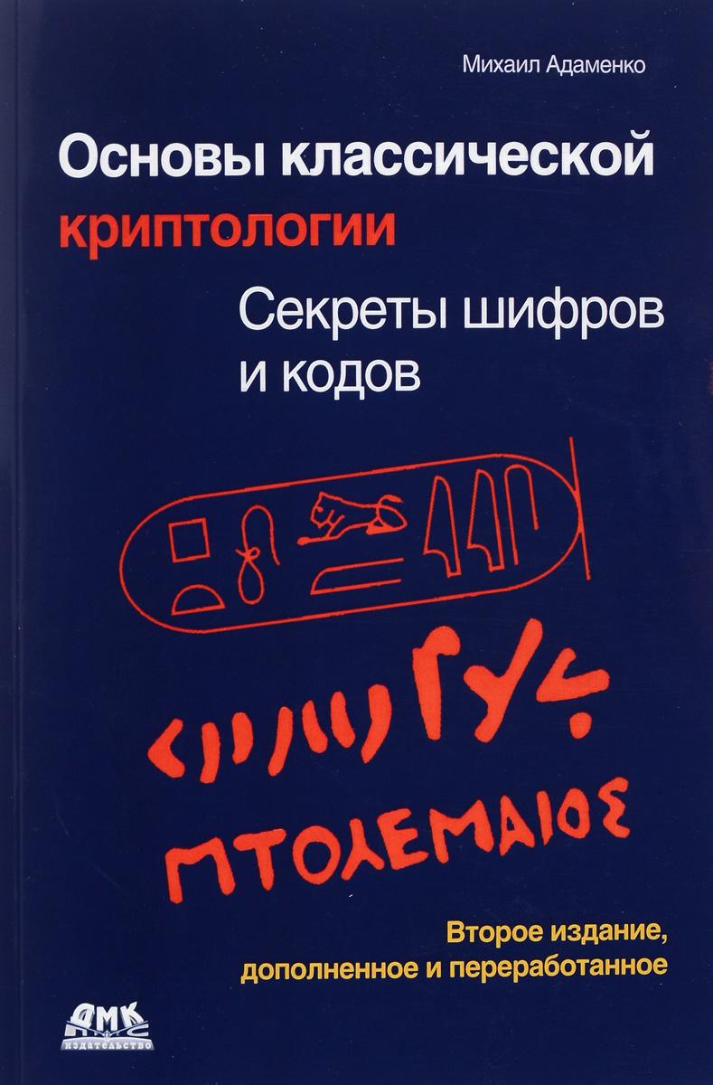 Основы классической криптологии. Секреты шифров и кодов. Михаил Адаменко