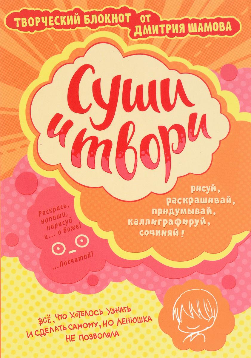 Суши и твори! Творческий блокнот от Дмитрия Шамова. Дмитрий Шамов