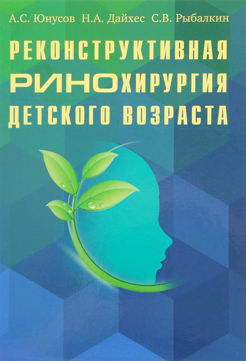 Реконструктивная ринохирургия детского возраста. А. С. Юнусов, Н. А. Дайхес, С. В. Рыбалкин