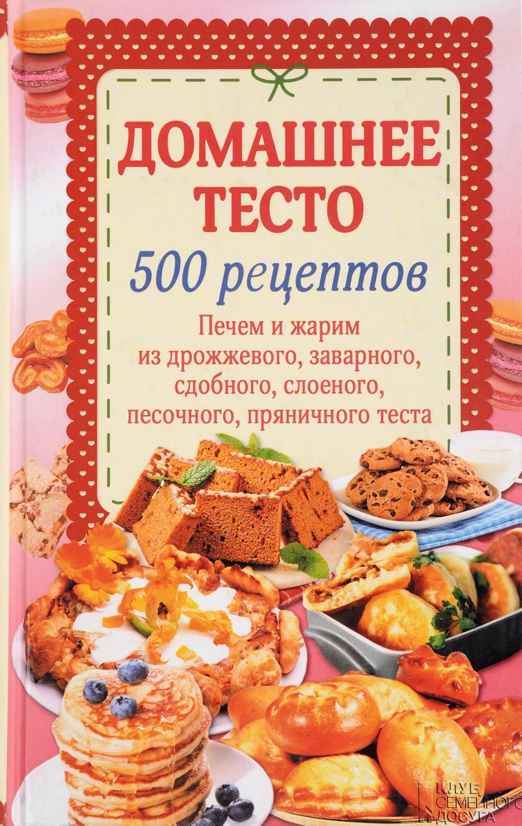 Домашнее тесто. 500 рецептов. Печем, жарим из дрожжевого, заварного, сдобного, слоеного, песочного, пряничного теста развивается эмоционально удовлетворяя