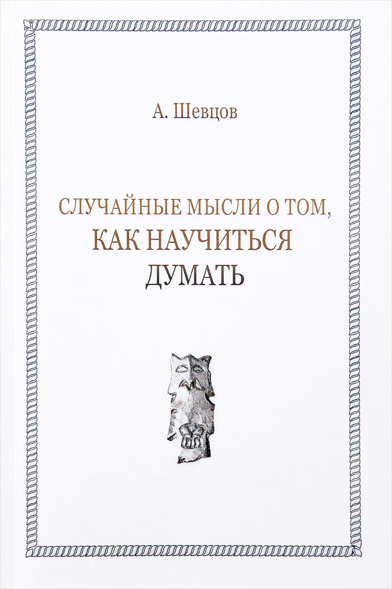 А. Шевцов Случайные мысли о том, как научиться думать