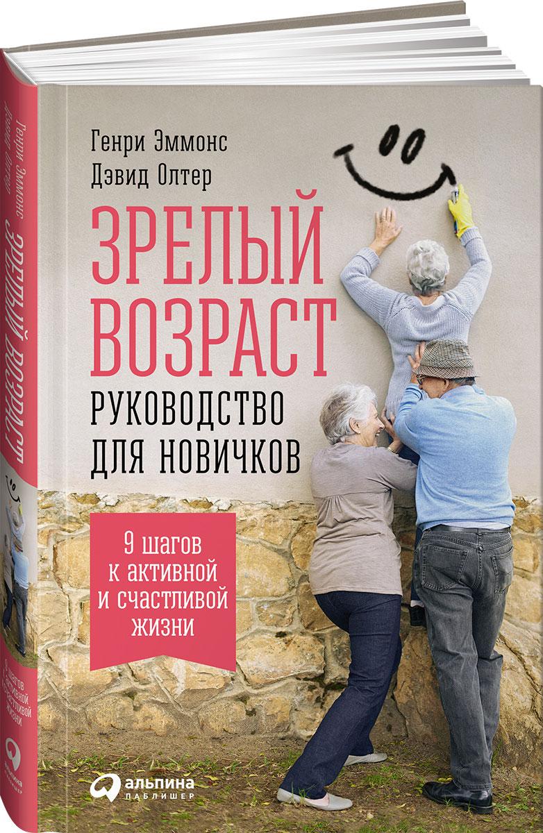 Зрелый возраст. Руководство для новичков. 9 шагов к активной и счастливой жизни. Генри Эммонс, Дэвид Олтер