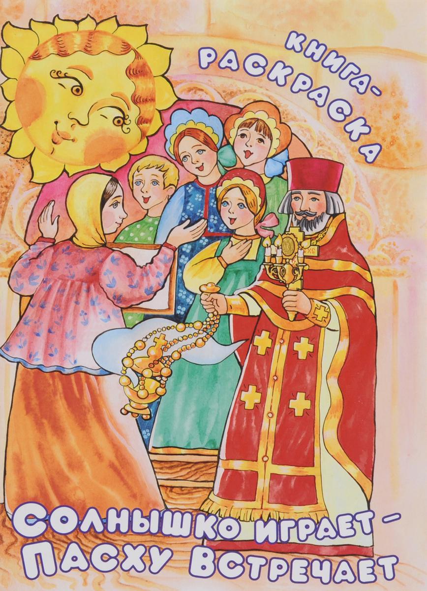 Наталия Михайлова Солнышко играет - Пасху встречает. Книга-раскраска коллектив авторов празднуем пасху в храме и дома