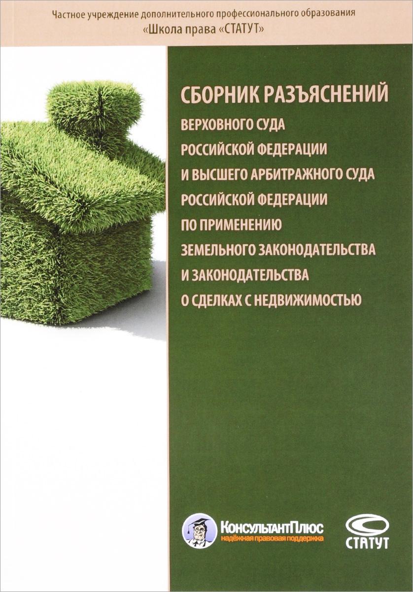 Сборник разъяснений Верховного Суда Российской Федерации и Высшего Арбитражного Суда Российской Федерации по применению земельного законодательства и законодательства о сделках с недвижимостью