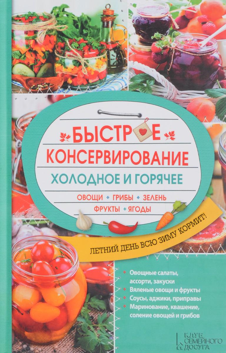 Быстрое консервирование. Холодное и горячее. Овощи, грибы, зелень, фрукты, ягоды консервирование forever овощи и грибы