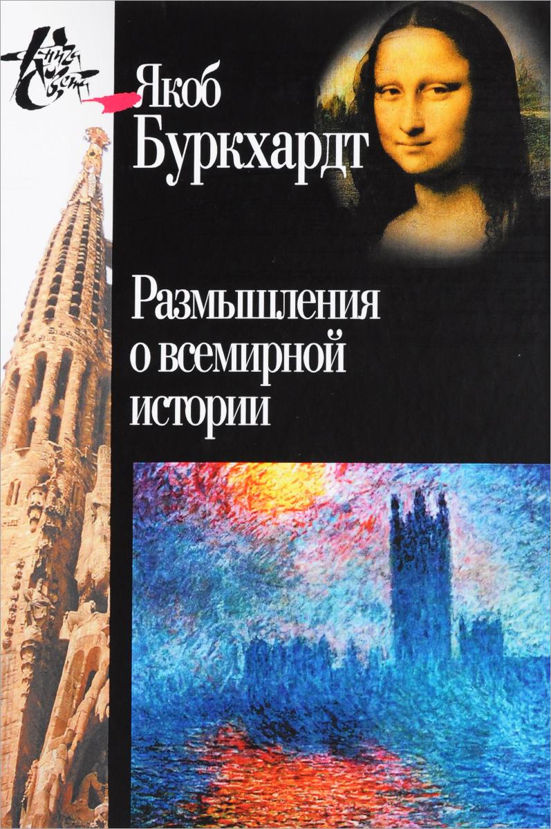 Zakazat.ru Размышления о всемирной истории. Якоб Буркхардт