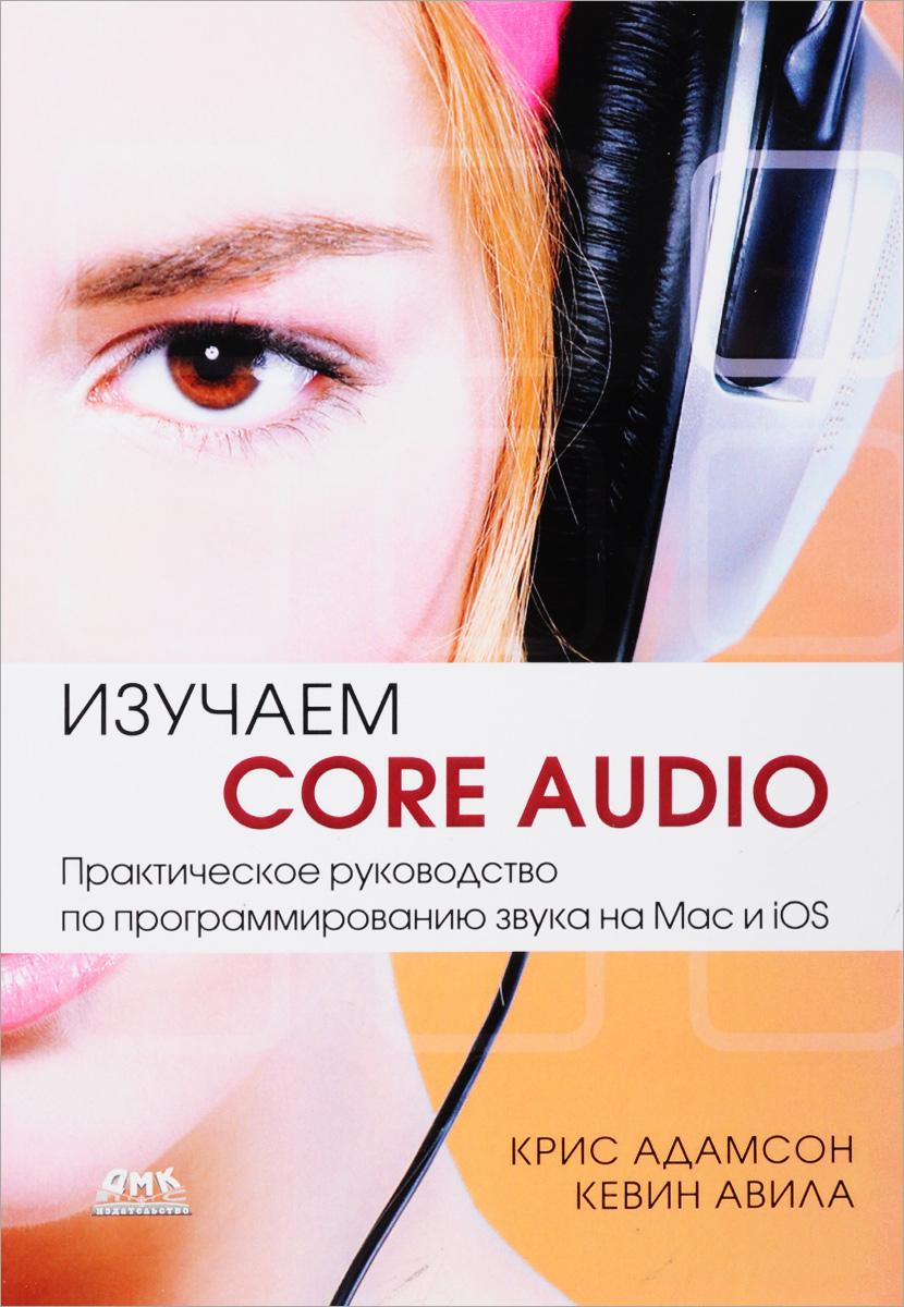 Крис Адамсон, Кевин Авила Изучаем Сore Audio. Практическое руководство по программированию звука в Mac и iOS