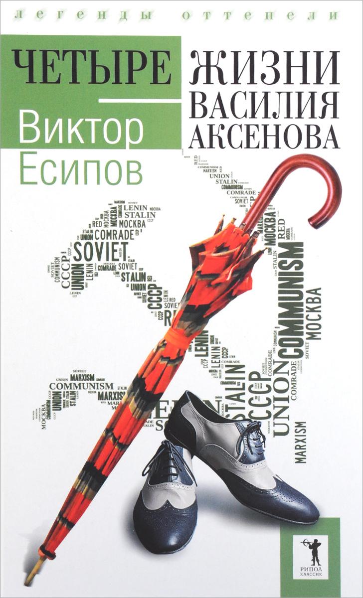 Есипов В. Четыре жизни Василия Аксенова. (Легенды оттепели) любовь аксенова