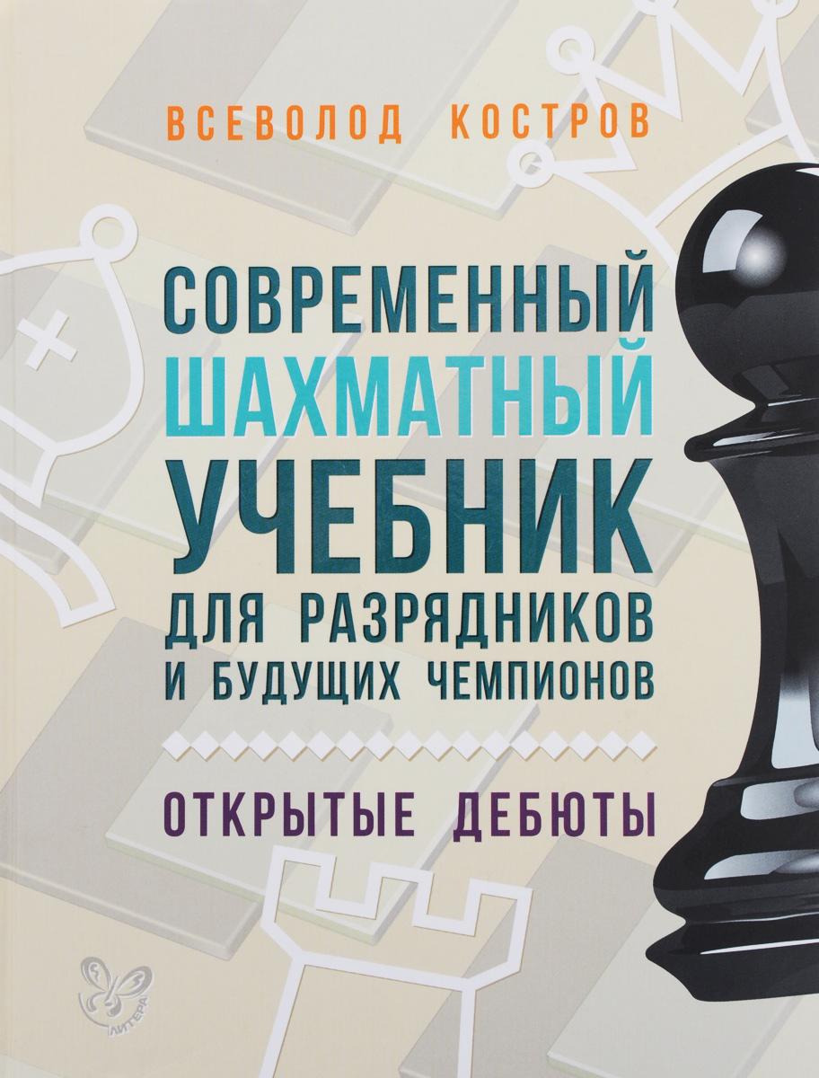 Современный шахматный учебник для разрядников и будущих чемпионов. Открытые дебюты. Всеволод Костров