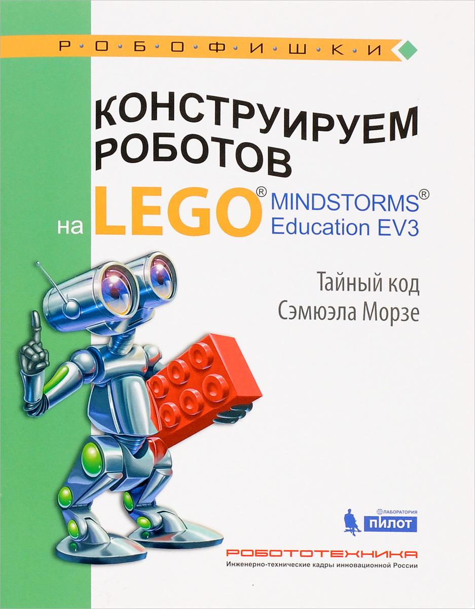 В. В. Тарапата Конструируем роботов на Lego Mindstorms Education EV3. Тайный код Сэмюэла Морзе lego education 9689 простые механизмы