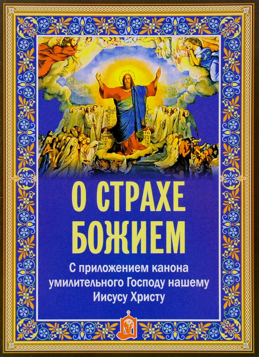 О страхе Божием. С приложением канона умилительного Господу нашему Иисусу Христу г с петров дар воскресшему христу