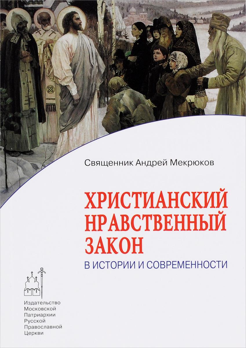Священник Андрей Мекрюков Христианский нравственный закон в истории и современности а а спектор все что должен знать каждый образованный человек об истории
