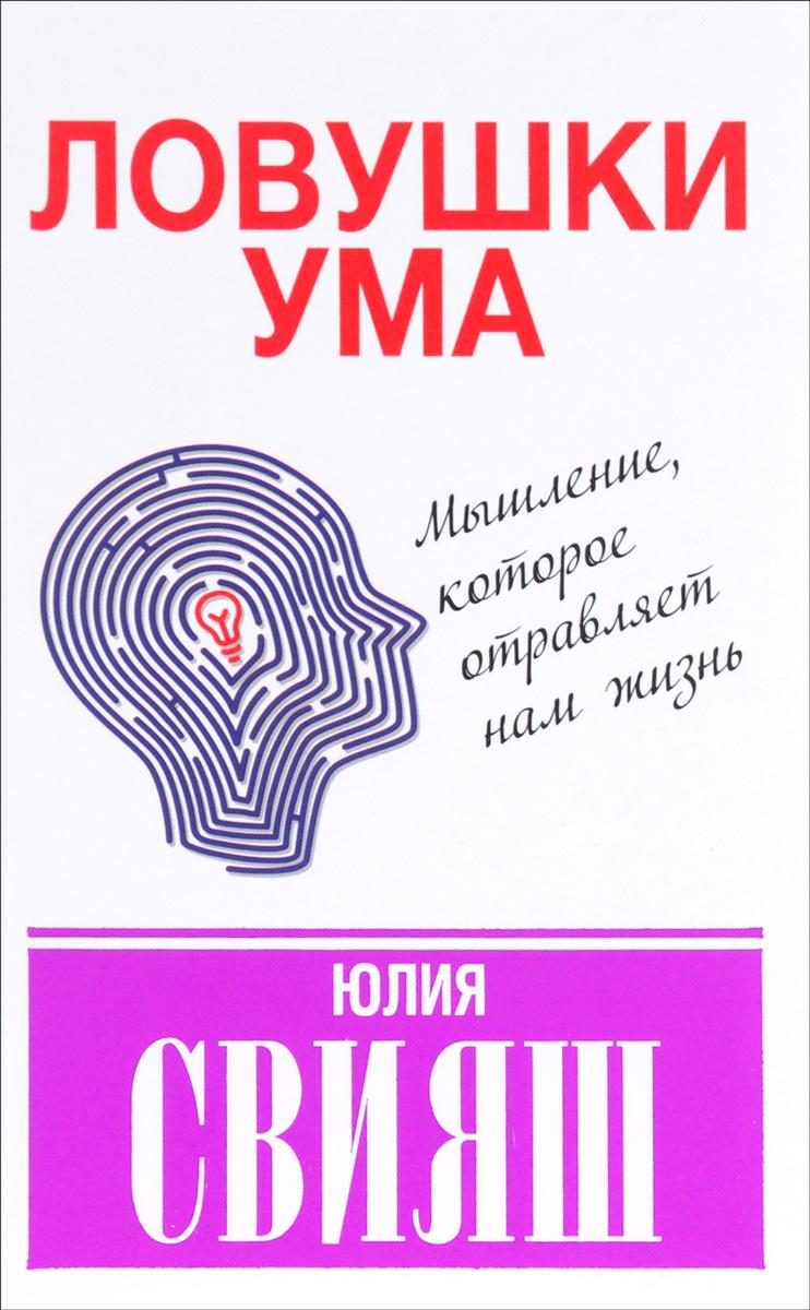 Юлия Свияш Ловушки ума. Мышление, которое не позволяет нам быть счастливыми