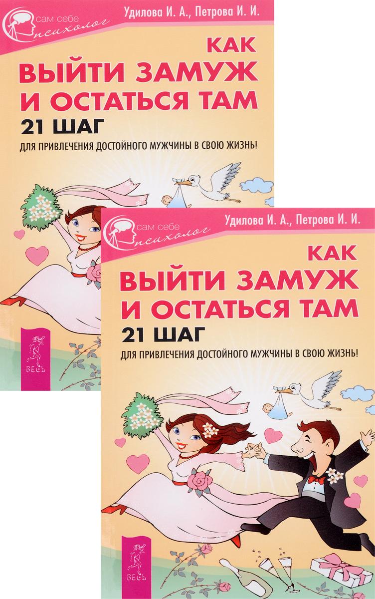 Как выйти замуж и остаться там. 21 шаг для привлечения достойного мужчины в свою жизнь! (комплект из 2 книг). И. П. Удилова, И. И. Петрова