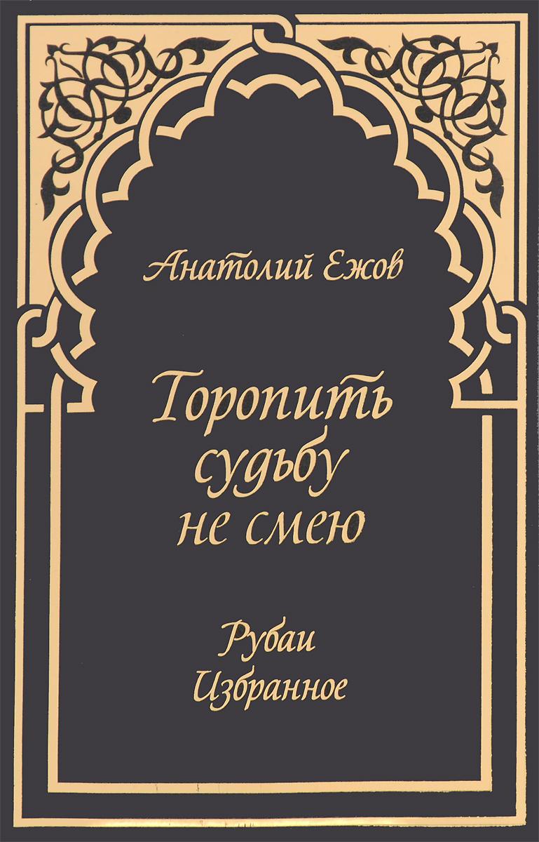 Анатолий Ежов Торопить судьбу не смею. Рубаи. Избранное анатолий ежов приют души рубаи избранное