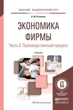 Розанова Н.М. Экономика фирмы в 2 ч. Часть 2. Производственный процесс. Учебник для академического бакалавриата