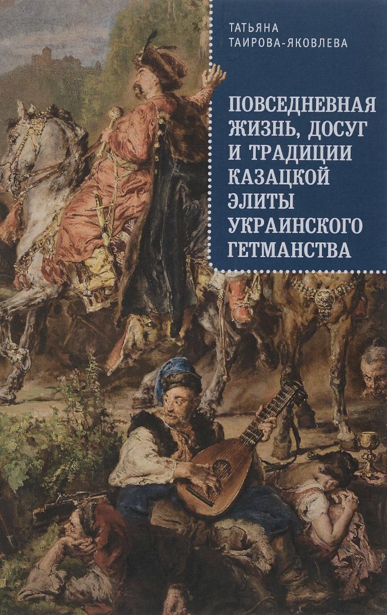 Татьяна Таирова-Яковлева Повседневная жизнь, досуг и традиции казацкой элиты Украинского гетманства