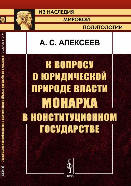 9785971025467 - А. С. Алексеев: К вопросу о юридической природе власти монарха в конституционном государстве - Книга