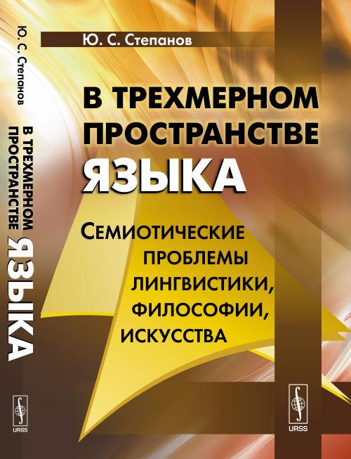 9785971025894 - Ю. С. Степанов: В трехмерном пространстве языка. Семиотические проблемы лингвистики, философии, искусства - Книга