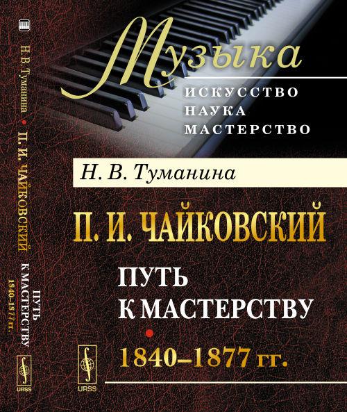 Туманина Н.В. П.И.Чайковский: Путь к мастерству. 1840-1877 гг. даршан великого пути