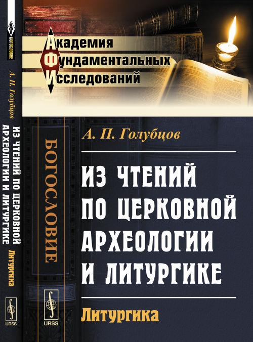 Голубцов А.П. Из чтений по церковной археологии и литургике. Литургика