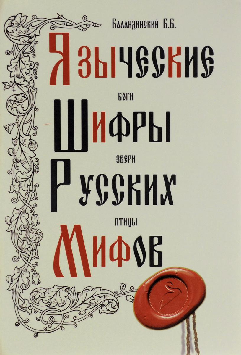 Языческие шифры русских мифов. Боги, звери, птицы. Б. Б. Баландинский