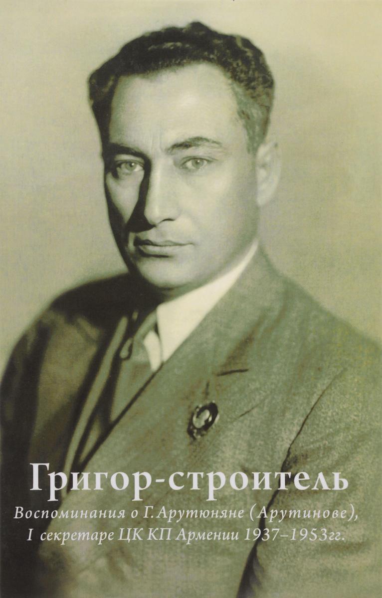 Григор-строитель. Воспоминания о Г. А. Арутюняне (Арутинове), I секретаре ЦК КП Армении 1937-1953 гг.