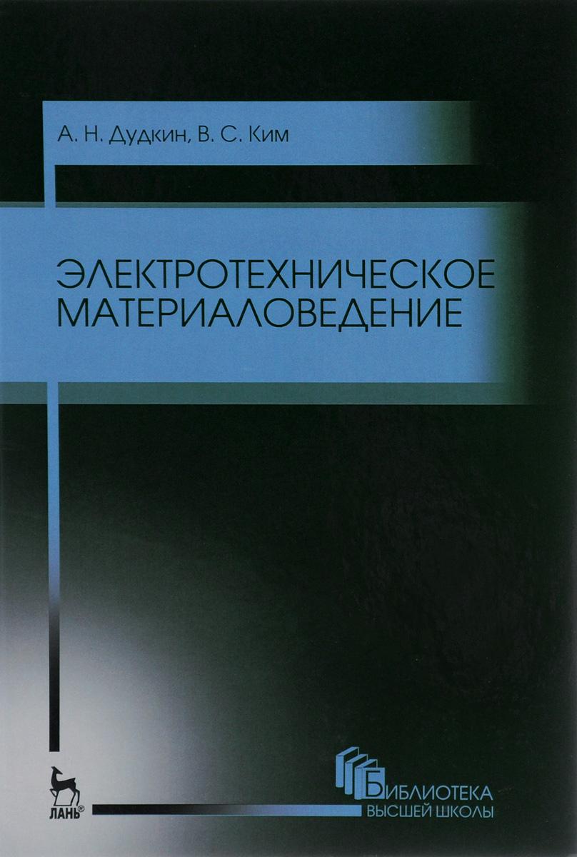 А. Н. Дудкин,  В. С. Ким Электротехническое материаловедение. Учебное пособие