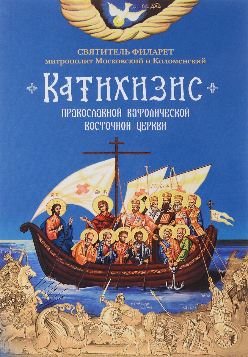 Филарет Московский Катихизис. Пространный Провославный Катихизис Православной Кафолической Восточной Церкви
