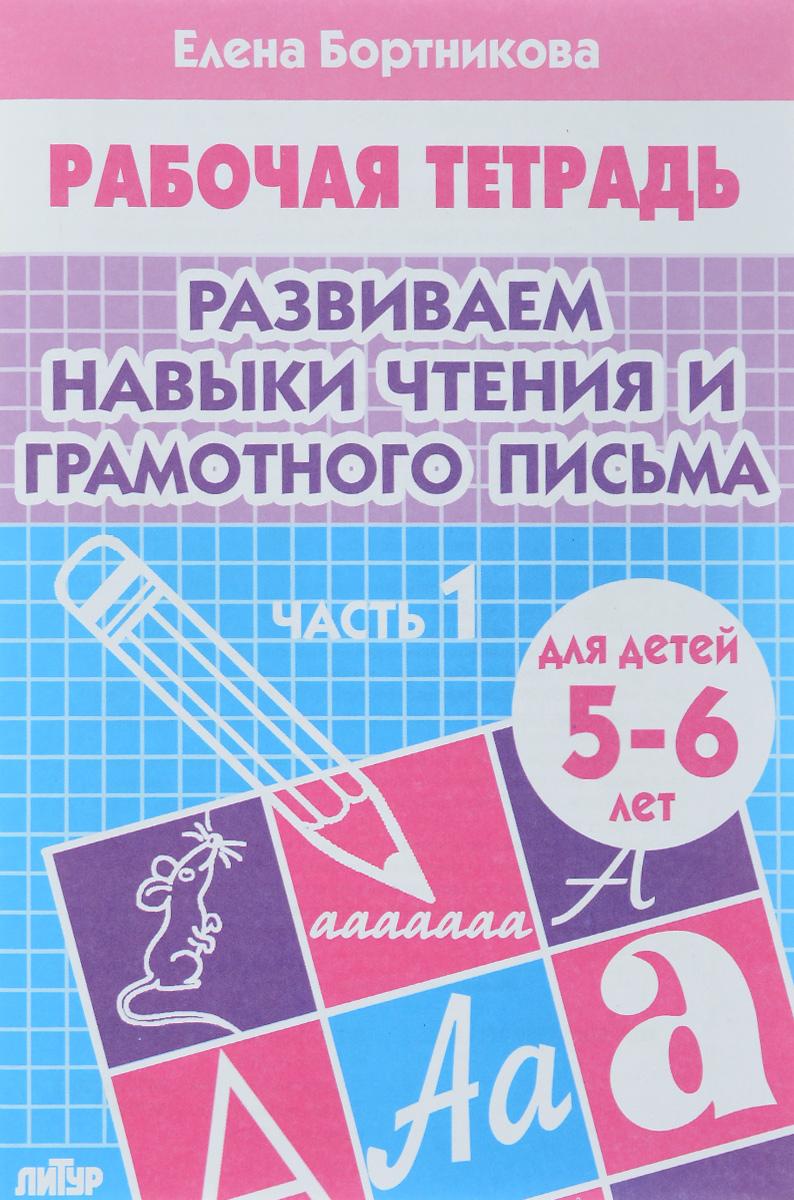 Елена Бортникова Развиваем навыки чтения и грамотного письма. Для детей 5-6 лет. Рабочая тетрадь. Часть 1