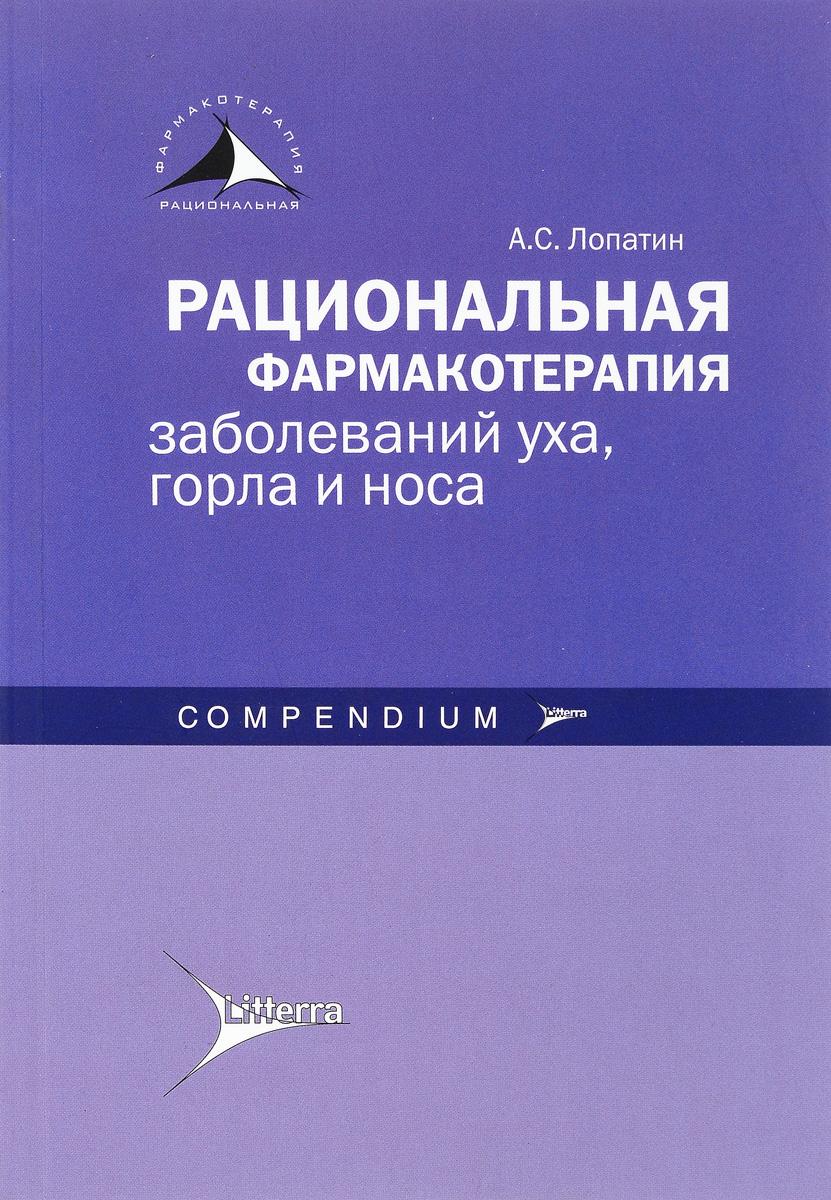 Рациональная фармакотерапия заболеваний уха, горла и носа. А. С. Лопатин