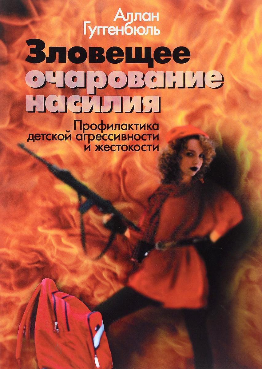 Аллан Гуггенбюль. Зловещее очарование насилия: Профилактика детской агрессивности и жестокости