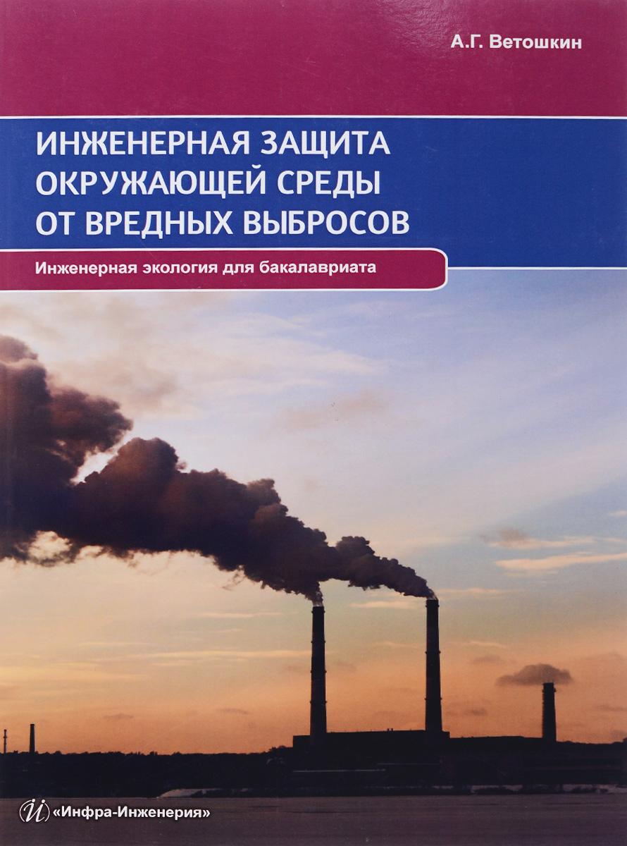 Инженерная защита окружающей среды от вредных выбросов. Учебное пособие. А. Г. Ветошкин