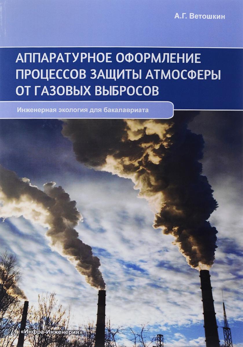 Аппаратурное оформление процессов защиты атмосферы от газовых выбросов. Учебно-практическое пособие. А.Г. Ветошкин
