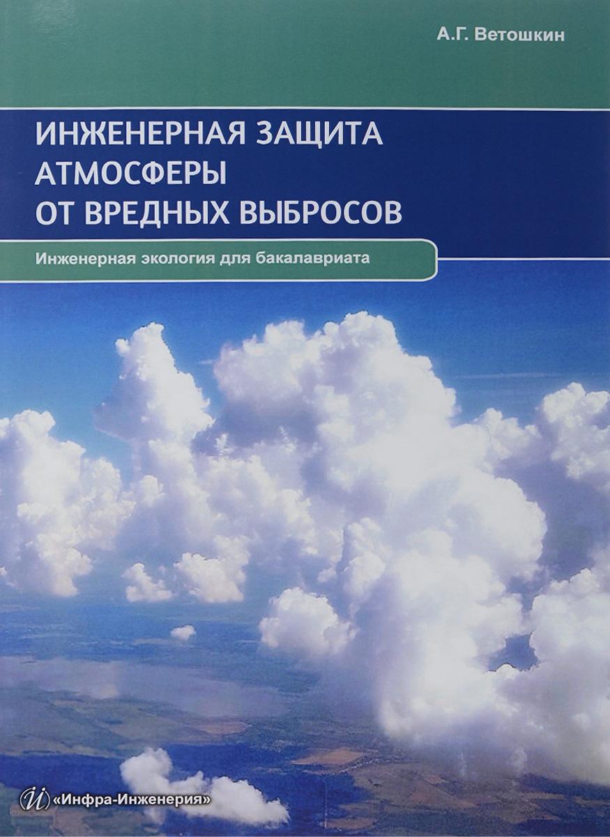 Инженерная защита атмосферы от вредных выбросов. Учебно-практическое пособие. А. Г. Ветошкин