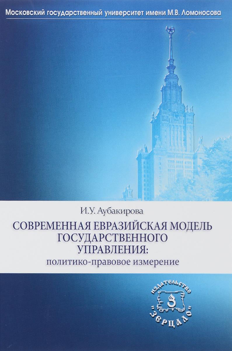 И.У. Аубакирова Современная евразийская модель государственного управления: политико-правовое измерение