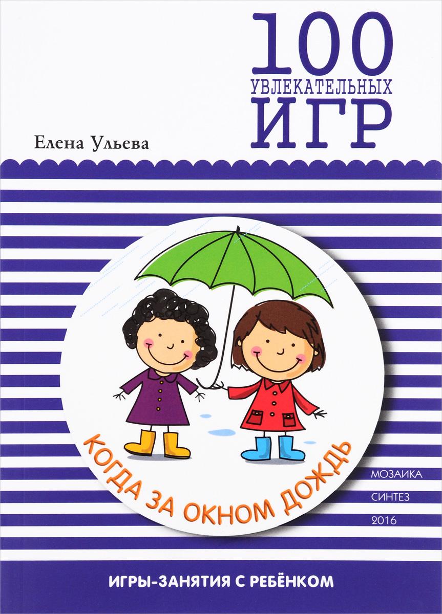 Елена Ульева 100 увлекательных игр, когда за окном дождь праздник каждый день каплунова