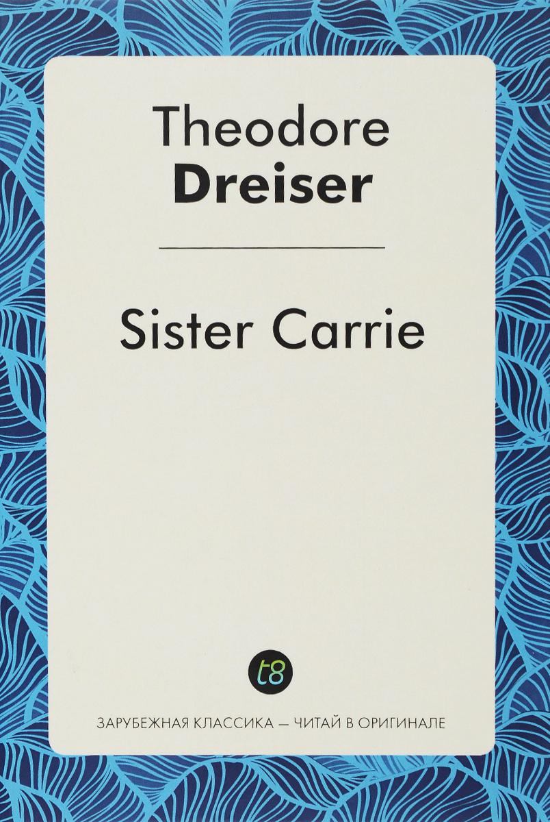 Т. Драйзер Sister Carrie / Сестра Керри драйзер т sister carrie сестра керри роман на англ яз