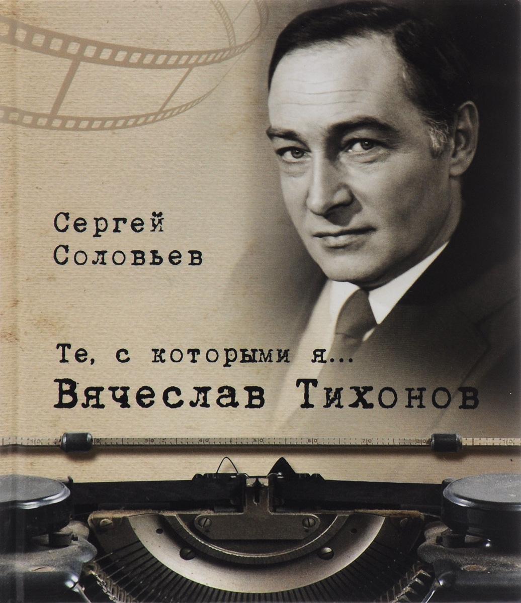 Сергей Соловьев Те, с которыми я… Вячеслав Тихонов