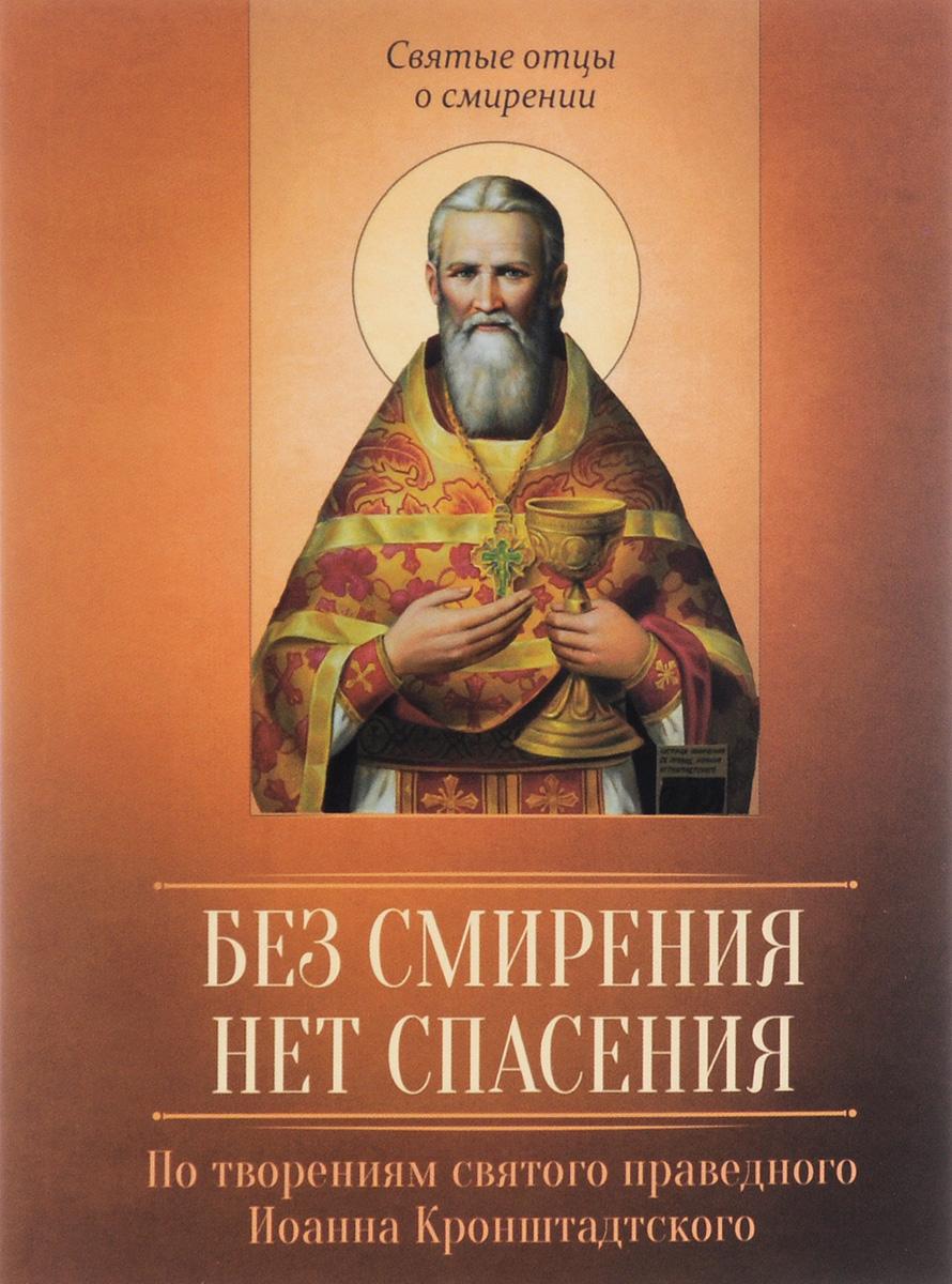 Без смирения нет спасения. По творениям святого праведного Иоанна Кронштадтского без смирения нет спасения по творениям святого праведного иоанна кронштадтского