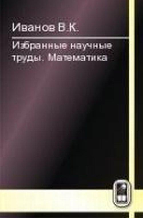 Иванов В.К Избранные научные труды. Математика а г постников а г постников избранные труды